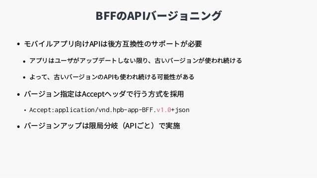 BFFのAPIバージョニング • モバイルアプリ向けAPIは後⽅互換性のサポートが必要 • アプリはユーザがアップデートしない限り、古いバージョンが使われ続ける • よって、古いバージョンのAPIも使われ続ける可能性がある • バージョン指定は...
