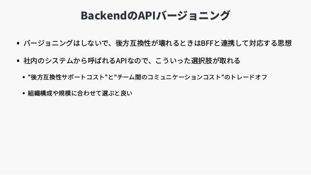 "BackendのAPIバージョニング • バージョニングはしないで、後⽅互換性が壊れるときはBFFと連携して対応する思想 • 社内のシステムから呼ばれるAPIなので、こういった選択肢が取れる • ""後⽅互換性サポートコスト""と""チーム間のコミュ..."
