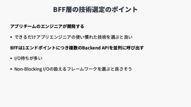 BFF層の技術選定のポイント アプリチームのエンジニアが開発する • できるだけアプリエンジニアの使い慣れた技術を選ぶと良い BFFは1エンドポイントにつき複数のBackend APIを並列に呼び出す • I/O待ちが多い • Non-Bloc...
