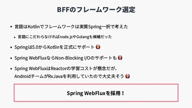 BFFのフレームワーク選定 • ⾔語はKotlinでフレームワークは実質Spring⼀択で考えた • ⾔語にこだわらなければnode.jsやGolangも候補だった • Springは5.0からKotlinを正式にサポート 🙆 • Spring...