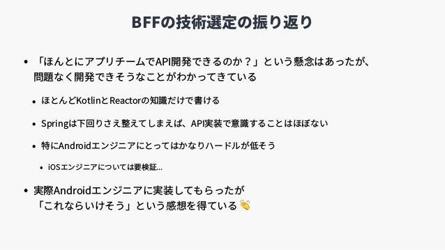 BFFの技術選定の振り返り • 「ほんとにアプリチームでAPI開発できるのか?」という懸念はあったが、 問題なく開発できそうなことがわかってきている • ほとんどKotlinとReactorの知識だけで書ける • Springは下回りさえ整え...