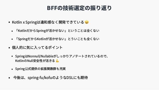 BFFの技術選定の振り返り • Kotlin x Springは違和感なく開発できている 😄 • 「KotlinだからSpringが活かせない」ということは全くない • 「SpringだからKotlinが活かせない」とういことも全くない • 個...