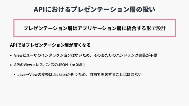 APIにおけるプレゼンテーション層の扱い APIではプレゼンテーション層が薄くなる • Viewとユーザのインタラクションはないため、そのあたりのハンドリング実装が不要 • APIのView = レスポンスのJSON(or XML) • Jav...