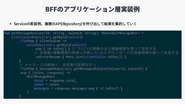 BFFのアプリケーション層実装例 fun getMessageBox(userId: String, salonId: String): Mono<HairMessageBox> = clientSalonRepository.getById(...
