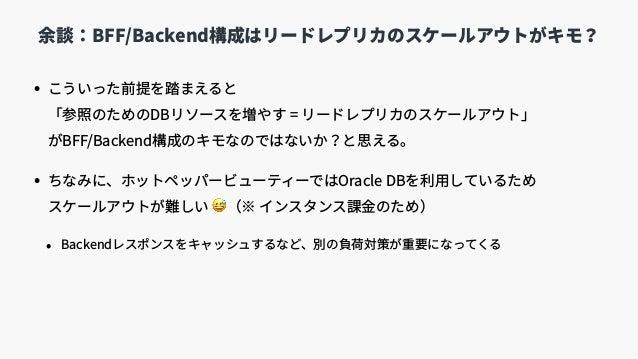 • こういった前提を踏まえると 「参照のためのDBリソースを増やす = リードレプリカのスケールアウト」 がBFF/Backend構成のキモなのではないか?と思える。 • ちなみに、ホットペッパービューティーではOracle DBを利⽤して...
