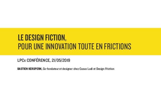 LE DESIGN FICTION, POUR UNE INNOVATION TOUTE EN FRICTIONS LPCx CONFÉRENCE, 21/05/2019 BASTIEN KERSPERN, Co-fondateur et de...