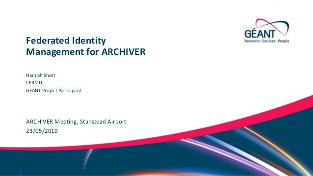 Networks ∙ Services ∙ People www.geant.org ARCHIVER Meeting, Stanstead Airport Federated Identity Management for ARCHIVER ...