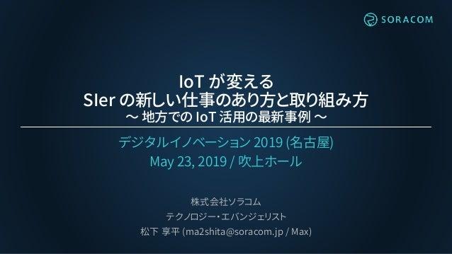 IoT が変える SIer の新しい仕事のあり方と取り組み方 ~ 地方での IoT 活用の最新事例 ~ デジタルイノベーション 2019 (名古屋) May 23, 2019 / 吹上ホール 株式会社ソラコム テクノロジー・エバンジェリスト 松...