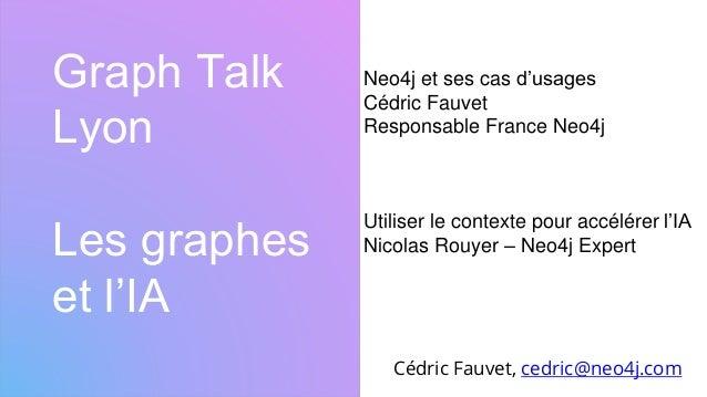 Graph Talk Lyon Les graphes et l'IA Cédric Fauvet, cedric@neo4j.com Neo4j et ses cas d'usages Cédric Fauvet Responsable Fr...