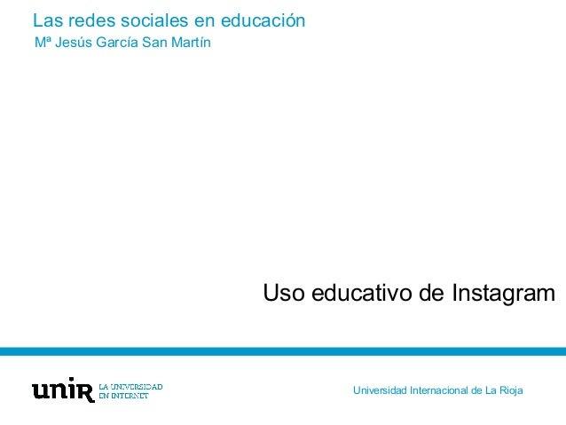 Las redes sociales en educación Uso educativo de Instagram Mª Jesús García San Martín Universidad Internacional de La Rioja