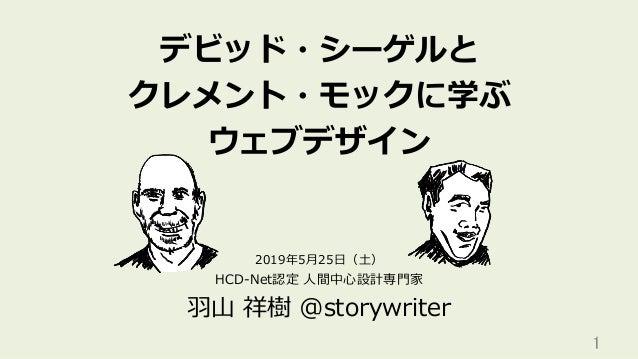デビッド・シーゲルと クレメント・モックに学ぶ ウェブデザイン HCD-Net認定 ⼈間中⼼設計専⾨家 ⽻⼭ 祥樹 @storywriter 1 2019年5⽉25⽇(⼟)