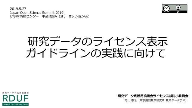 研究データのライセンス表示 ガイドラインの実践に向けて 研究データ利活用協議会ライセンス検討小委員会 南山 泰之(東京財団政策研究所 政策データラボ) 2019.5.27 Japan Open Science Summit 2019 @学術情報...