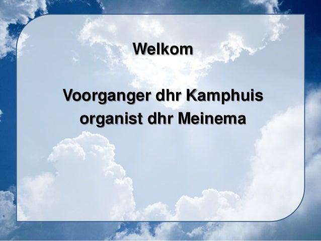 Welkom Voorganger dhr Kamphuis organist dhr Meinema