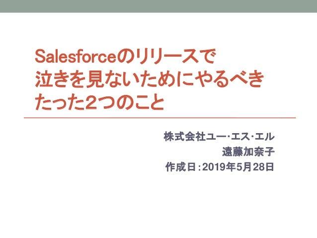 Salesforceのリリースで 泣きを見ないためにやるべき たった2つのこと 株式会社ユー・エス・エル 遠藤加奈子 作成日:2019年5月28日