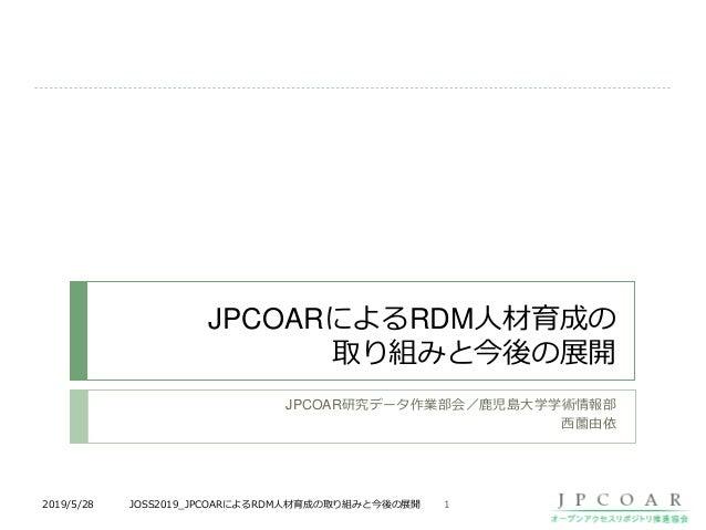 JPCOARによるRDM人材育成の 取り組みと今後の展開 JPCOAR研究データ作業部会/鹿児島大学学術情報部 西薗由依 12019/5/28 JOSS2019_JPCOARによるRDM人材育成の取り組みと今後の展開