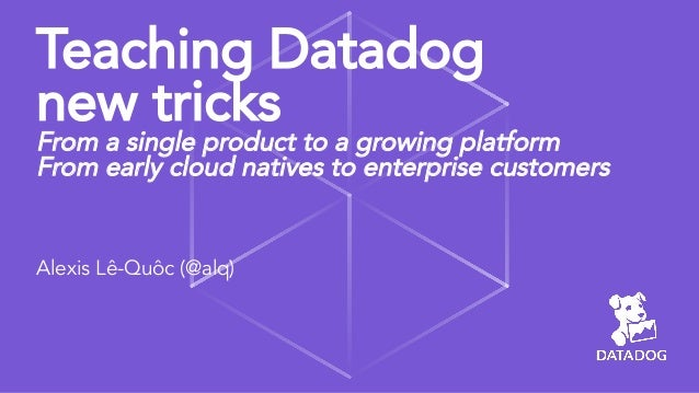 Teaching Datadog new tricks From a single product to a growing platform From early cloud natives to enterprise customers A...