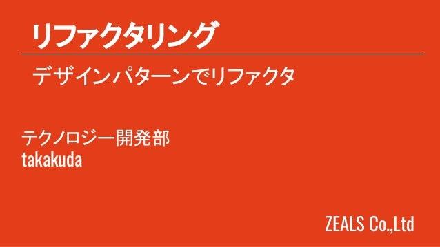 ZEALS Co.,Ltd デザインパターンでリファクタ リファクタリング テクノロジー開発部 takakuda