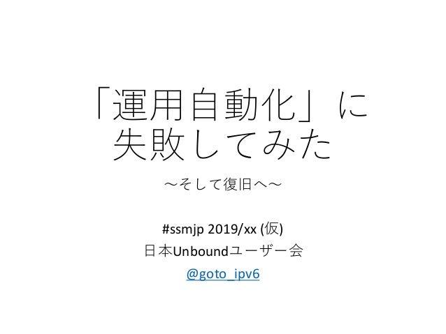 「運用自動化」に 失敗してみた ~そして復旧へ~ #ssmjp 2019/xx (仮) 日本Unboundユーザー会 @goto_ipv6