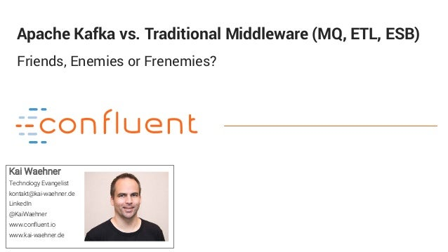 1 Apache Kafka vs. Traditional Middleware (MQ, ETL, ESB) Friends, Enemies or Frenemies? Kai Waehner Technology Evangelist ...