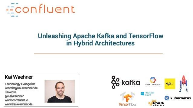 1Apache Kafka and Machine Learning – Kai Waehner Unleashing Apache Kafka and TensorFlow in Hybrid Architectures Kai Waehne...