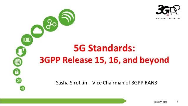 © 3GPP 2012 © 3GPP 2019 1 5G Standards: 3GPP Release 15, 16, and beyond Sasha Sirotkin – Vice Chairman of 3GPP RAN3