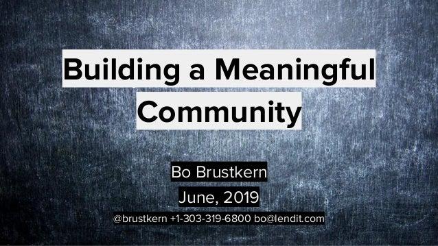 Building a Meaningful Community Bo Brustkern June, 2019 @brustkern +1-303-319-6800 bo@lendit.com