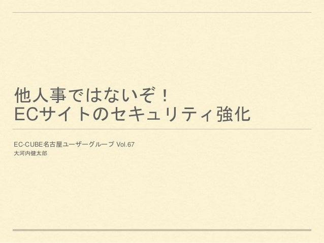他人事ではないぞ! ECサイトのセキュリティ強化 EC-CUBE名古屋ユーザーグループ Vol.67 大河内健太郎