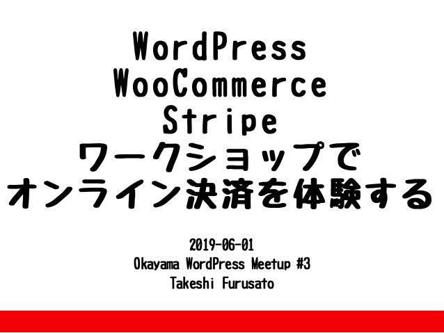 2019-06-01 OkayamaWordPressMeetup#3 TakeshiFurusato WordPress WooCommerce Stripe ワークショップで オンライン決済を体験する