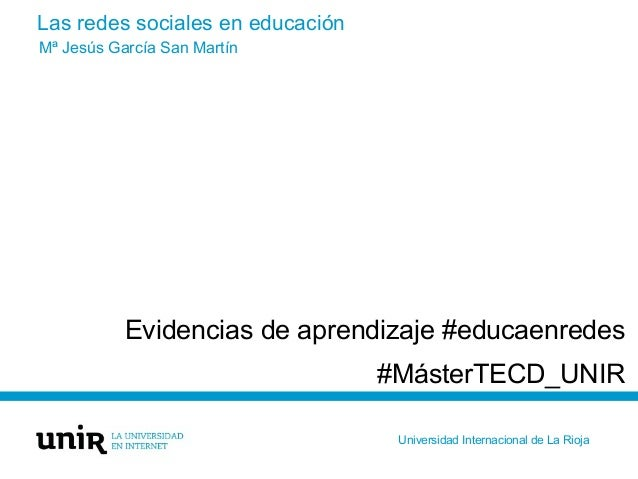Las redes sociales en educación Evidencias de aprendizaje #educaenredes #MásterTECD_UNIR Mª Jesús García San Martín Univer...