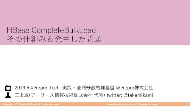 takemikami's note ‒ http://takemikami.com/ HBase CompleteBulkLoad その仕組み&発⽣した問題 Copyright (C) Takeshi Mikami. All rights re...
