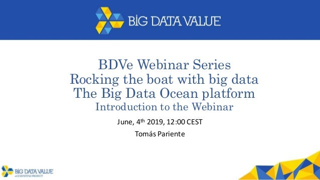 BDVe Webinar Series Rocking the boat with big data The Big Data Ocean platform Introduction to the Webinar June, 4th 2019,...