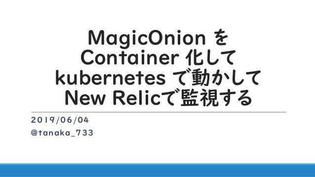 MagicOnion を Container 化して kubernetes で動かして New Relicで監視する 2019/06/04 @tanaka_733