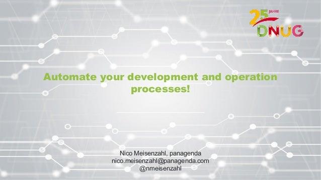 Automate your development and operation processes! Nico Meisenzahl, panagenda nico.meisenzahl@panagenda.com @nmeisenzahl