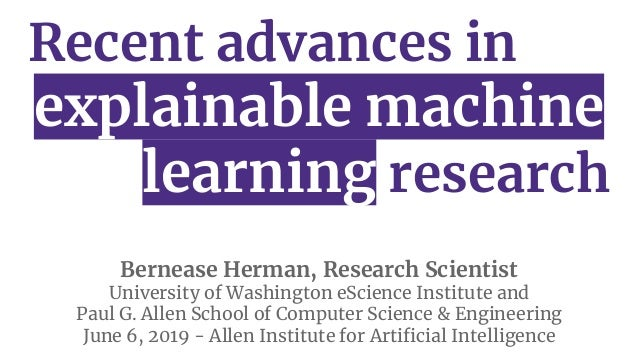 Recent advances in explainable machine learning research Bernease Herman, Research Scientist University of Washington eSci...