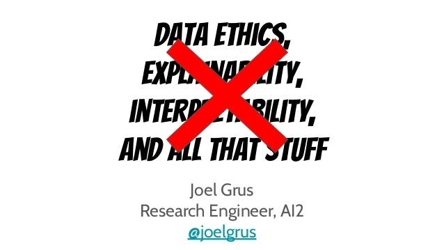 Data ethics, explainability, interpretability, and all that stuff Joel Grus Research Engineer, AI2 @joelgrus