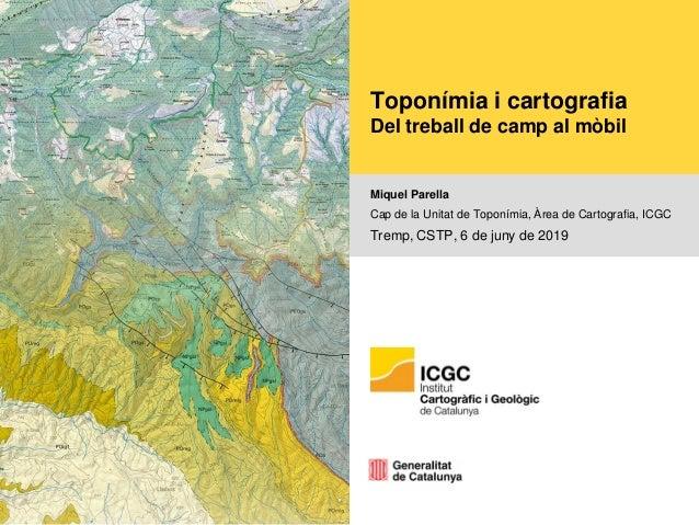 Toponímia i cartografia Del treball de camp al mòbil Miquel Parella Cap de la Unitat de Toponímia, Àrea de Cartografia, IC...