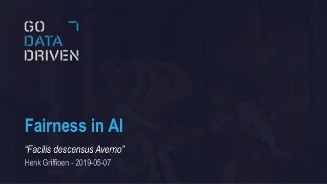 """Fairness in AI """"Facilis descensus Averno"""" Henk Griffioen - 2019-05-07"""