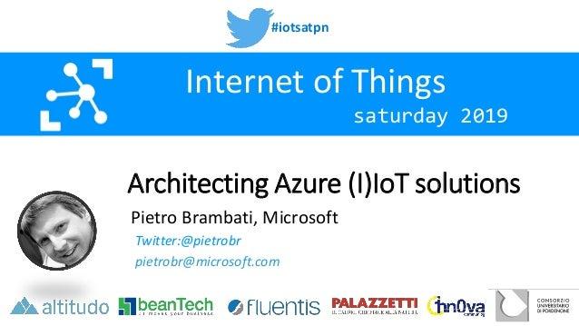 #iotsatpn saturday 2019 Internet of Things Architecting Azure (I)IoT solutions Pietro Brambati, Microsoft Twitter:@pietrob...