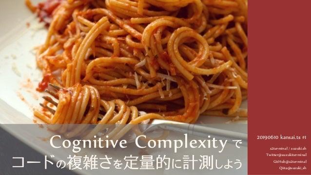 20190610 kansai.ts #1 s2terminal / suzuki.sh Twitter@suzukiterminal GitHub@s2terminal Qiita@suzuki_sh Cognitive Complexity...