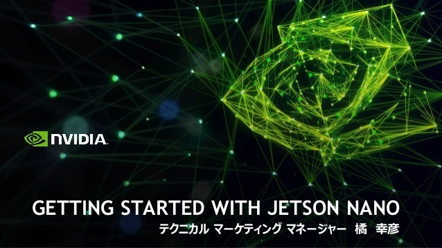 GETTING STARTED WITH JETSON NANO テクニカル マーケティング マネージャー 橘 幸彦