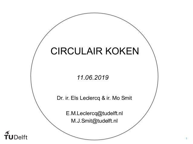 1 CIRCULAIR KOKEN Dr. ir. Els Leclercq & ir. Mo Smit E.M.Leclercq@tudelft.nl M.J.Smit@tudelft.nl 11.06.2019