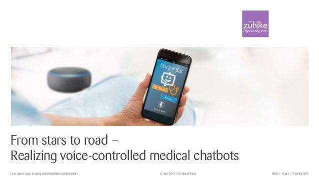 © Zühlke 2019Slide 1| |Dr. Stefan WeissFrom stars to road - Realizing voice-controlled medical chatbots 12 June 2019 Publi...