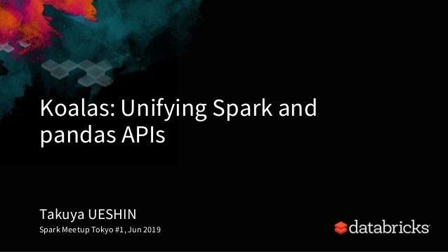 Koalas: Unifying Spark and pandas APIs 1 Takuya UESHIN Spark Meetup Tokyo #1, Jun 2019