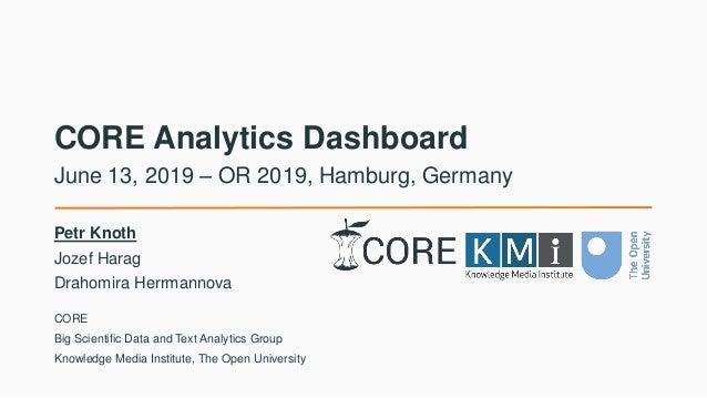 CORE Analytics Dashboard Petr Knoth Jozef Harag Drahomira Herrmannova June 13, 2019 – OR 2019, Hamburg, Germany CORE Big S...