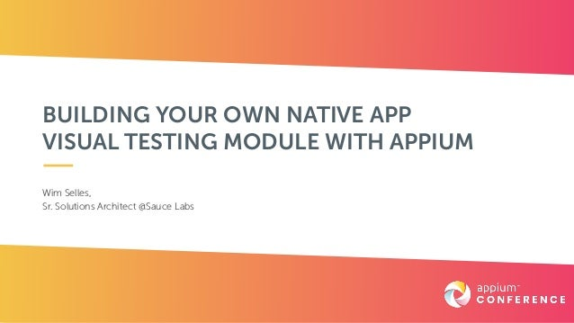 BUILDING YOUR OWN NATIVE APP VISUAL TESTING MODULE WITH APPIUM Wim Selles,  Sr. Solutions Architect @Sauce Labs