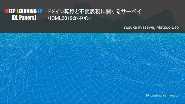 DEEP LEARNING JP [DL Papers] ドメイン転移と不変表現に関するサーベイ (ICML2019が中心) Yusuke Iwasawa, Matsuo Lab http://deeplearning.jp/