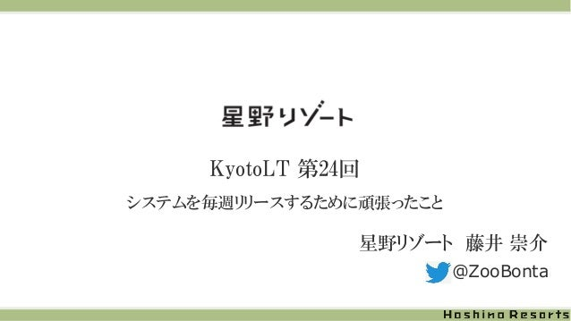 KyotoLT 第24回 システムを毎週リリースするために頑張ったこと 星野リゾート 藤井 崇介 @ZooBonta