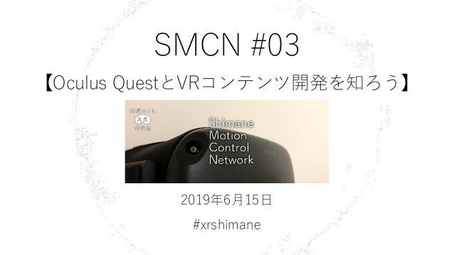 SMCN #03 【Oculus QuestとVRコンテンツ開発を知ろう】 2019年6月15日 #xrshimane