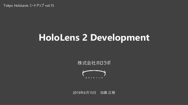 HoloLens 2 Development 株式会社ホロラボ 2019年6月15日 加藤 広務 Tokyo HoloLens ミートアップ vol.15
