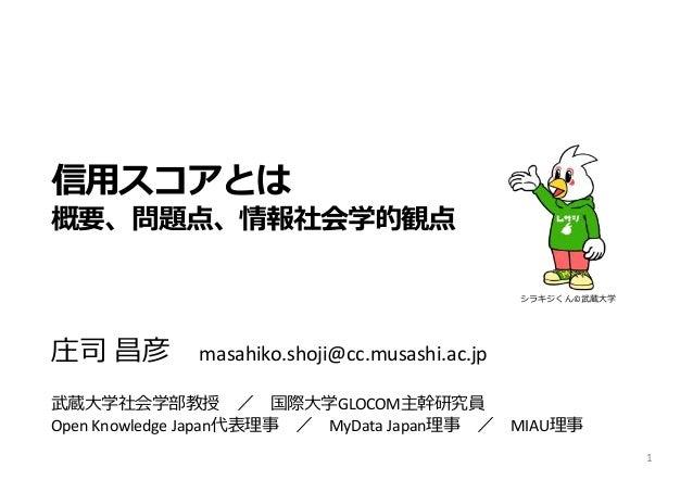 信用スコアとは 概要、問題点、情報社会学的観点 庄司 昌彦 masahiko.shoji@cc.musashi.ac.jp 武蔵大学社会学部教授 / 国際大学GLOCOM主幹研究員 Open Knowledge Japan代表理事 / MyDa...